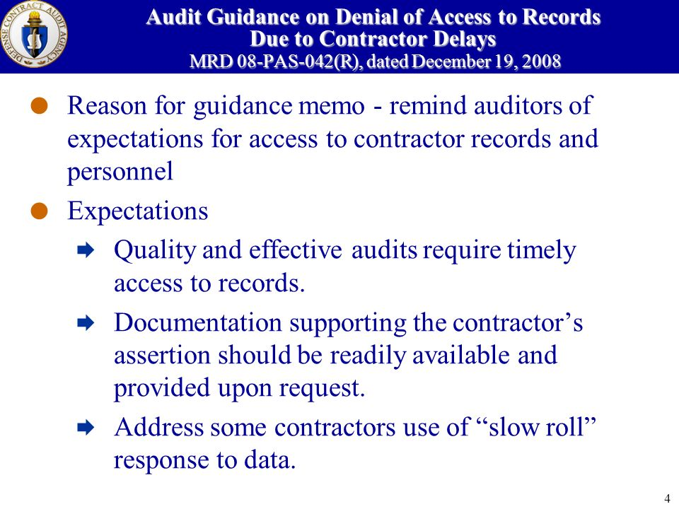 4 Audit Guidance on Denial of Access to Records Due to Contractor Delays MRD 08-PAS-042(R), dated December 19, 2008 Reason for guidance memo - remind auditors of expectations for access to contractor records and personnel Expectations Quality and effective audits require timely access to records.