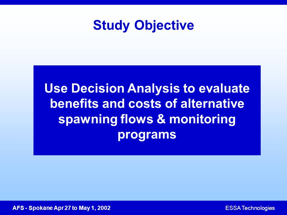 AFS - Spokane Apr 27 to May 1, 2002ESSA Technologies Study Objective Use Decision Analysis to evaluate benefits and costs of alternative spawning flows & monitoring programs