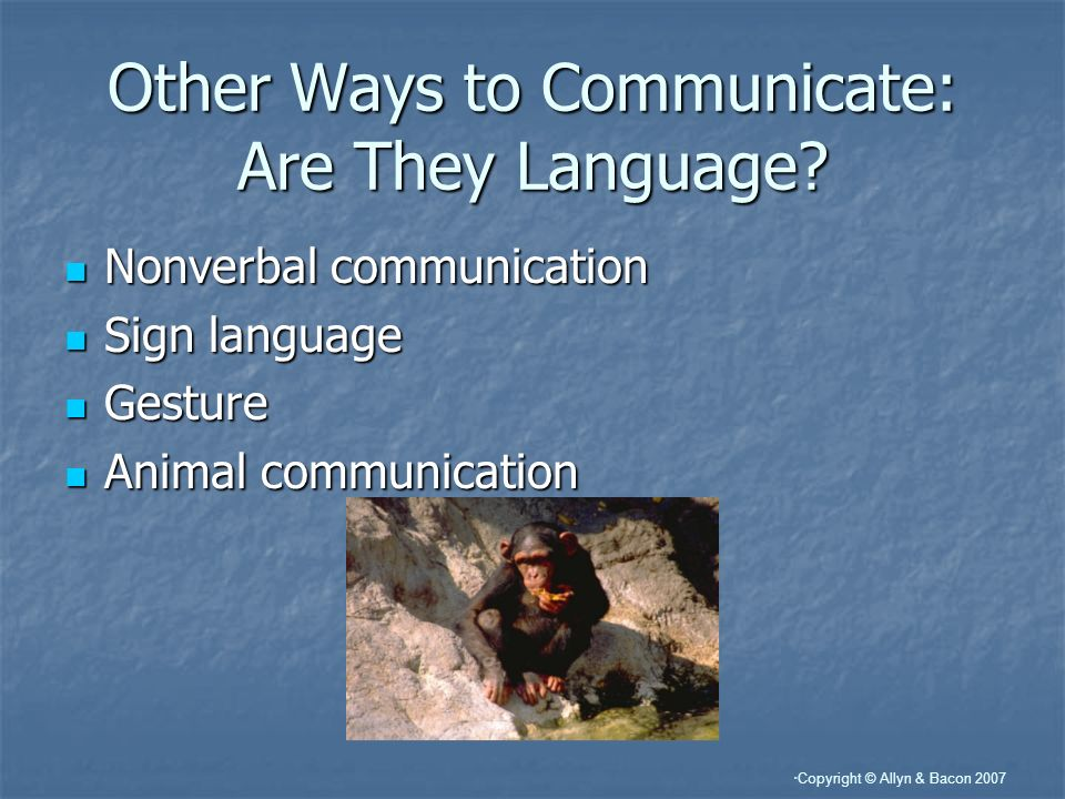 Copyright © Allyn & Bacon 2007 Other Ways to Communicate: Are They Language.