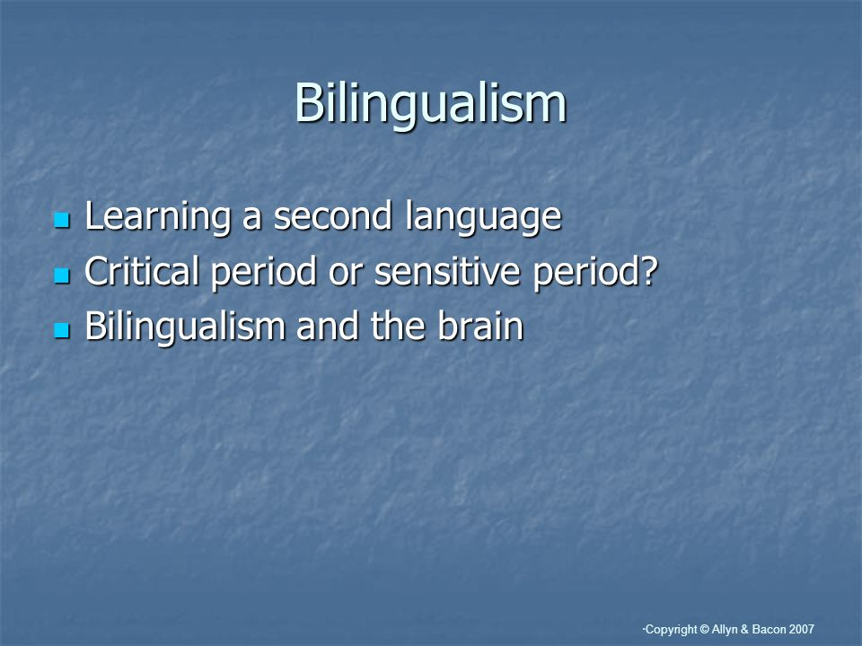 Copyright © Allyn & Bacon 2007 Bilingualism Learning a second language Learning a second language Critical period or sensitive period.