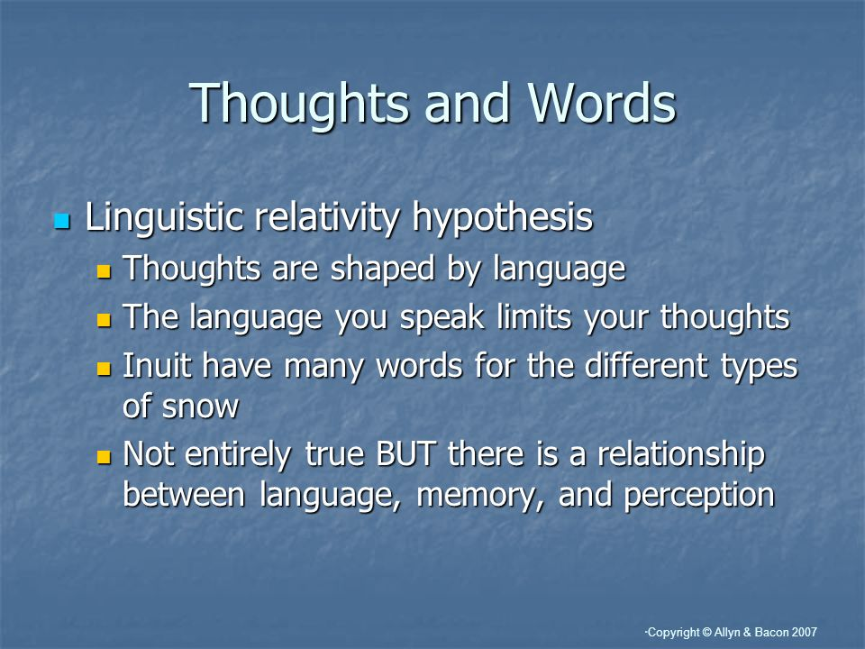 Copyright © Allyn & Bacon 2007 Thoughts and Words Linguistic relativity hypothesis Linguistic relativity hypothesis Thoughts are shaped by language Thoughts are shaped by language The language you speak limits your thoughts The language you speak limits your thoughts Inuit have many words for the different types of snow Inuit have many words for the different types of snow Not entirely true BUT there is a relationship between language, memory, and perception Not entirely true BUT there is a relationship between language, memory, and perception