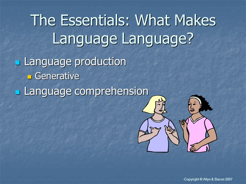Copyright © Allyn & Bacon 2007 The Essentials: What Makes Language Language.