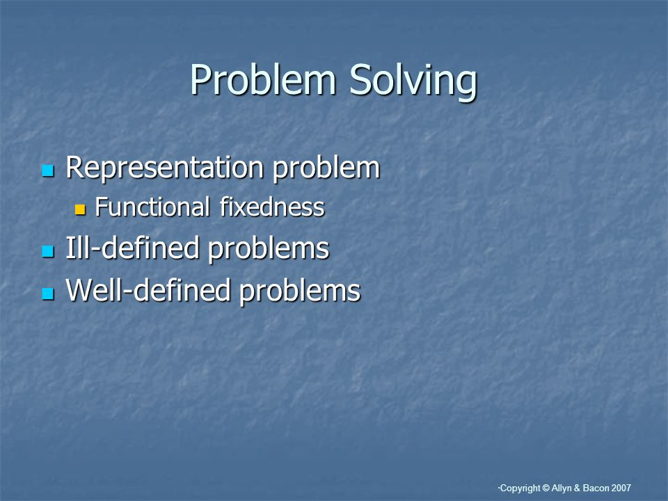 Copyright © Allyn & Bacon 2007 Problem Solving Representation problem Representation problem Functional fixedness Functional fixedness Ill-defined problems Ill-defined problems Well-defined problems Well-defined problems