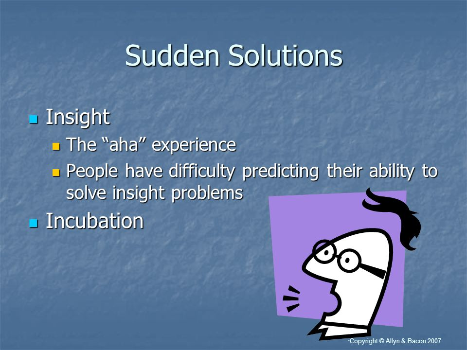 Copyright © Allyn & Bacon 2007 Sudden Solutions Insight Insight The aha experience The aha experience People have difficulty predicting their ability to solve insight problems People have difficulty predicting their ability to solve insight problems Incubation Incubation