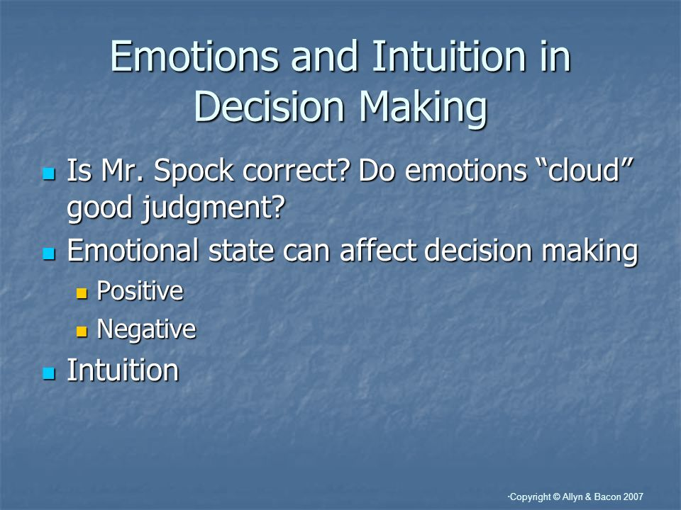 Copyright © Allyn & Bacon 2007 Emotions and Intuition in Decision Making Is Mr.