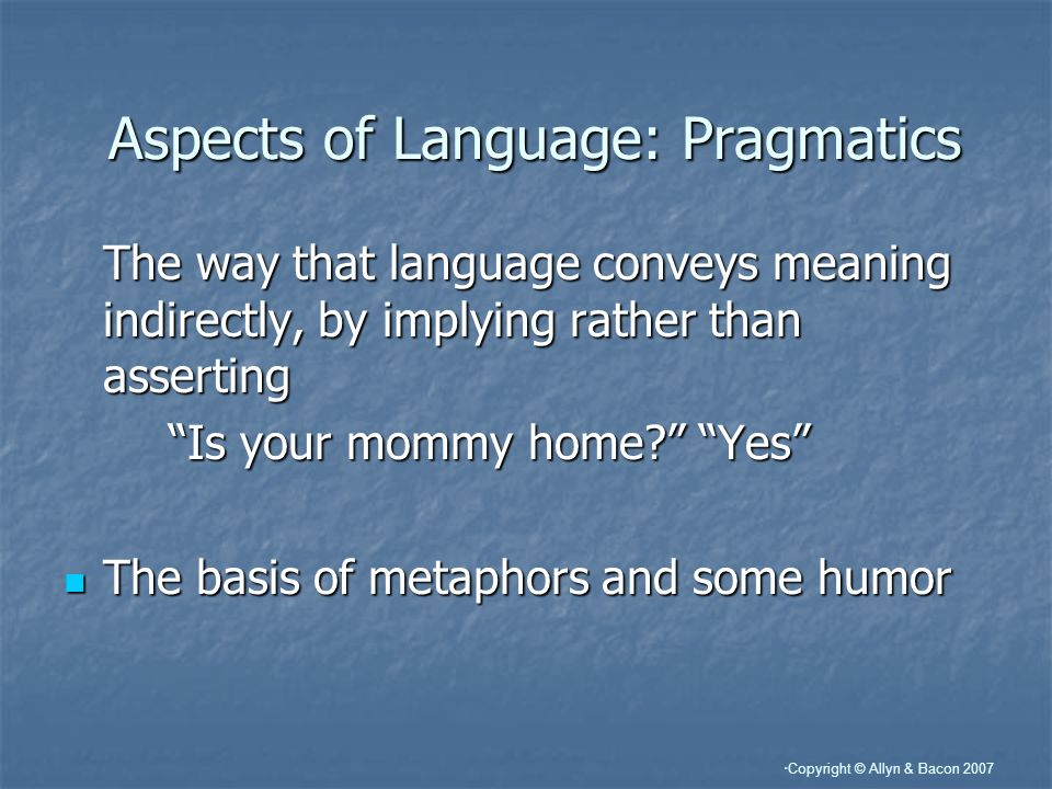 Copyright © Allyn & Bacon 2007 Aspects of Language: Pragmatics The way that language conveys meaning indirectly, by implying rather than asserting Is your mommy home.