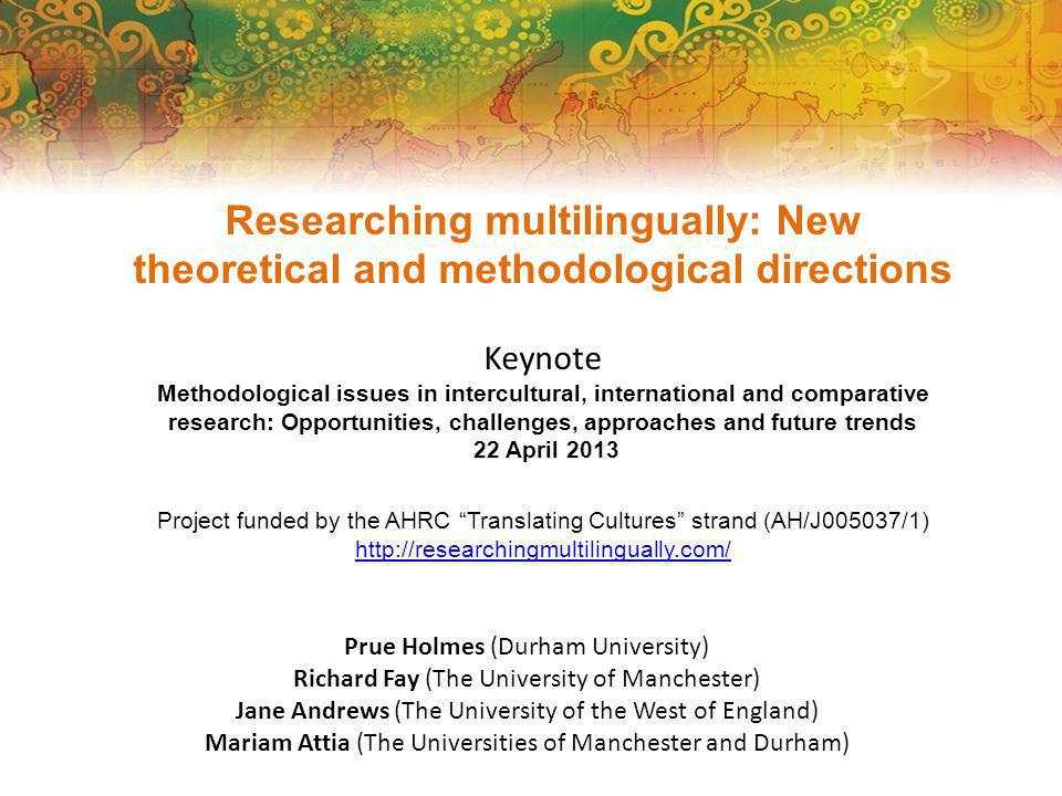 Researching multilingually: New theoretical and methodological directions Keynote Methodological issues in intercultural, international and comparative research: Opportunities, challenges, approaches and future trends 22 April 2013 Project funded by the AHRC Translating Cultures strand (AH/J005037/1) http://researchingmultilingually.com/ Prue Holmes (Durham University) Richard Fay (The University of Manchester) Jane Andrews (The University of the West of England) Mariam Attia (The Universities of Manchester and Durham)