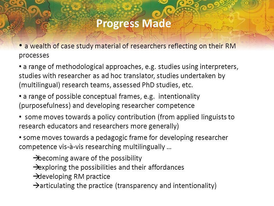 Progress Made a wealth of case study material of researchers reflecting on their RM processes a range of methodological approaches, e.g.
