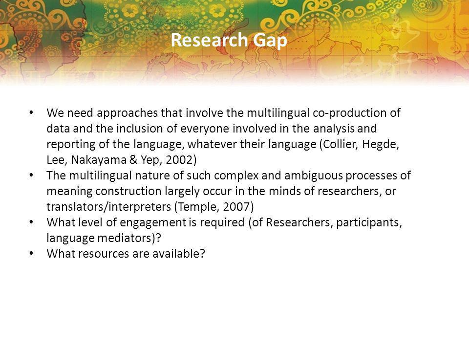 Research Gap We need approaches that involve the multilingual co-production of data and the inclusion of everyone involved in the analysis and reporting of the language, whatever their language (Collier, Hegde, Lee, Nakayama & Yep, 2002) The multilingual nature of such complex and ambiguous processes of meaning construction largely occur in the minds of researchers, or translators/interpreters (Temple, 2007) What level of engagement is required (of Researchers, participants, language mediators).