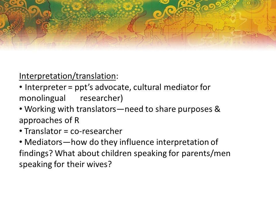 Interpretation/translation: Interpreter = ppts advocate, cultural mediator for monolingual researcher) Working with translatorsneed to share purposes & approaches of R Translator = co-researcher Mediatorshow do they influence interpretation of findings.