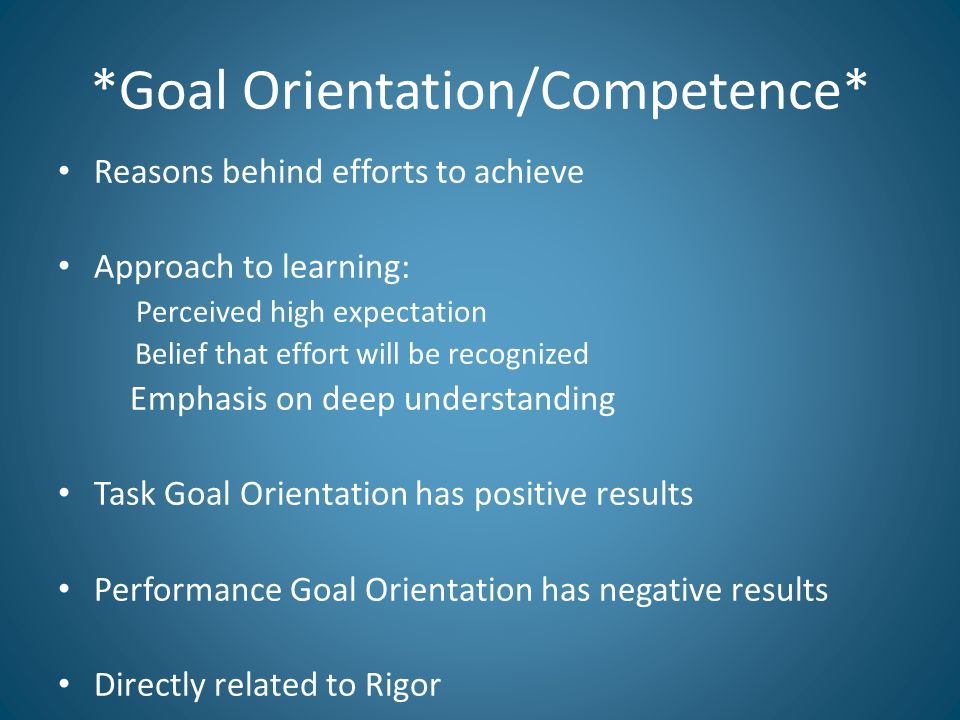 *Goal Orientation/Competence* Reasons behind efforts to achieve Approach to learning: Perceived high expectation Belief that effort will be recognized Emphasis on deep understanding Task Goal Orientation has positive results Performance Goal Orientation has negative results Directly related to Rigor