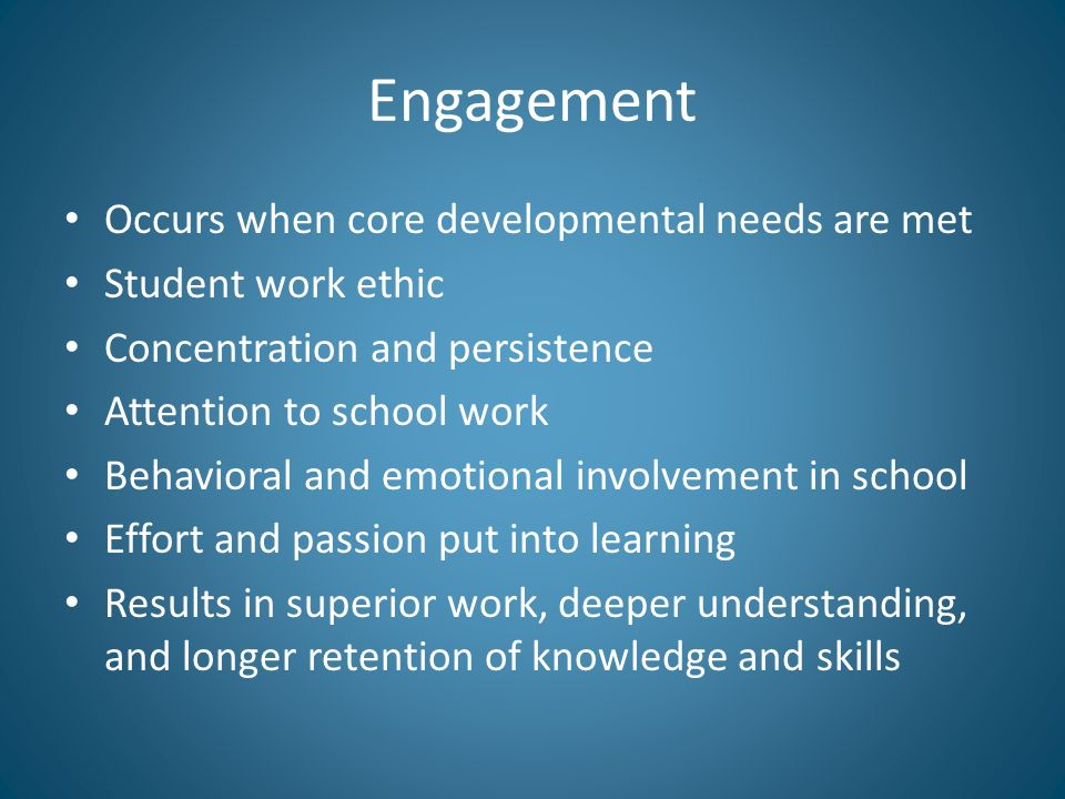 Engagement Occurs when core developmental needs are met Student work ethic Concentration and persistence Attention to school work Behavioral and emotional involvement in school Effort and passion put into learning Results in superior work, deeper understanding, and longer retention of knowledge and skills