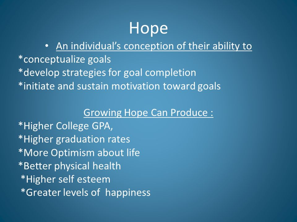 Hope An individuals conception of their ability to *conceptualize goals *develop strategies for goal completion *initiate and sustain motivation toward goals Growing Hope Can Produce : *Higher College GPA, *Higher graduation rates *More Optimism about life *Better physical health *Higher self esteem *Greater levels of happiness