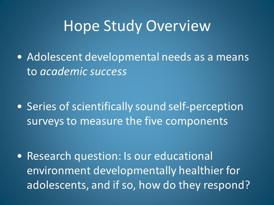 Hope Study Overview Adolescent developmental needs as a means to academic success Series of scientifically sound self-perception surveys to measure the five components Research question: Is our educational environment developmentally healthier for adolescents, and if so, how do they respond
