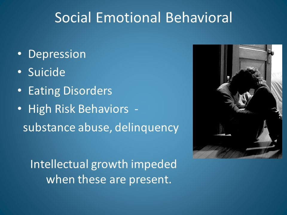 Social Emotional Behavioral Depression Suicide Eating Disorders High Risk Behaviors - substance abuse, delinquency Intellectual growth impeded when these are present.