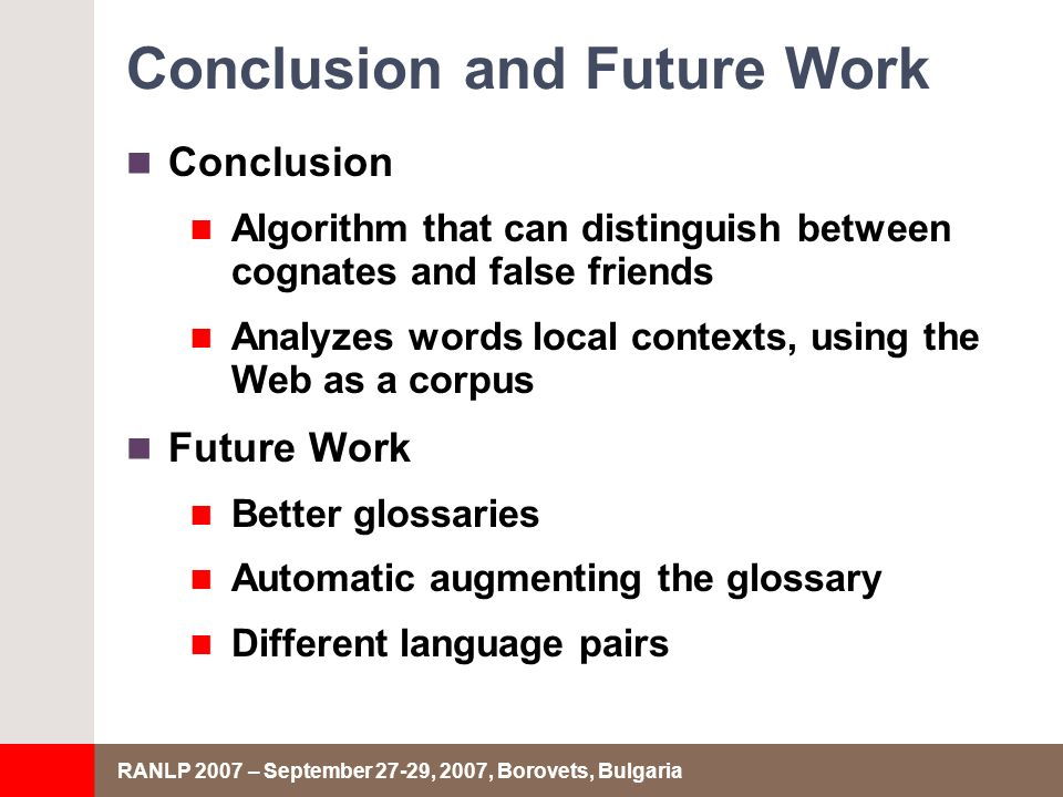 RANLP 2007 – September 27-29, 2007, Borovets, Bulgaria Conclusion and Future Work Conclusion Algorithm that can distinguish between cognates and false friends Analyzes words local contexts, using the Web as a corpus Future Work Better glossaries Automatic augmenting the glossary Different language pairs