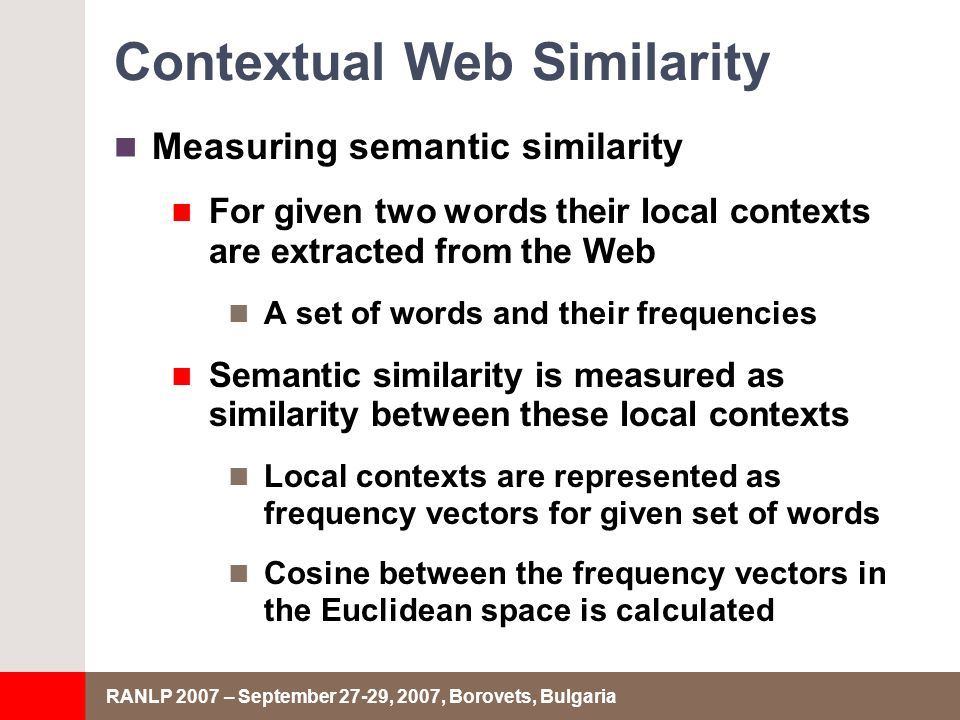 RANLP 2007 – September 27-29, 2007, Borovets, Bulgaria Contextual Web Similarity Measuring semantic similarity For given two words their local contexts are extracted from the Web A set of words and their frequencies Semantic similarity is measured as similarity between these local contexts Local contexts are represented as frequency vectors for given set of words Cosine between the frequency vectors in the Euclidean space is calculated