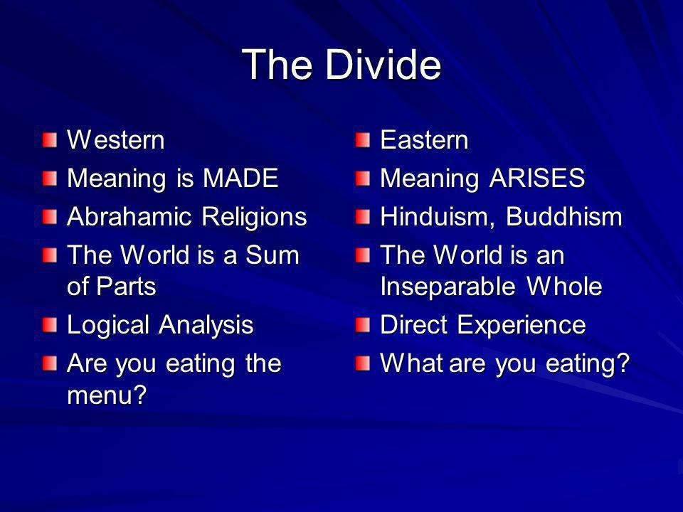 The Divide Western Meaning is MADE Abrahamic Religions The World is a Sum of Parts Logical Analysis Are you eating the menu.