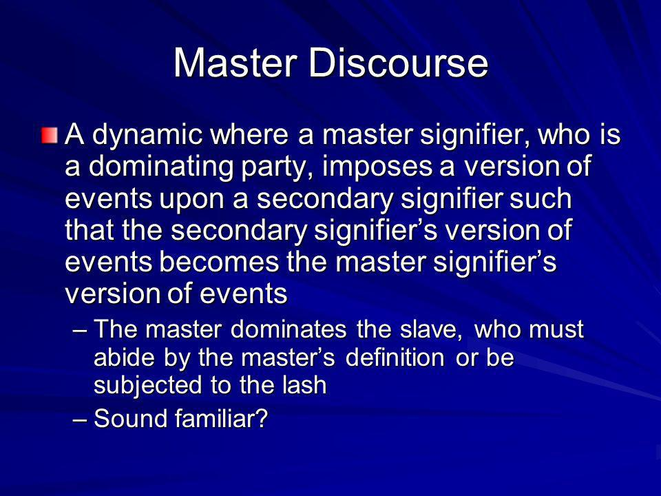 Master Discourse A dynamic where a master signifier, who is a dominating party, imposes a version of events upon a secondary signifier such that the secondary signifiers version of events becomes the master signifiers version of events –The master dominates the slave, who must abide by the masters definition or be subjected to the lash –Sound familiar