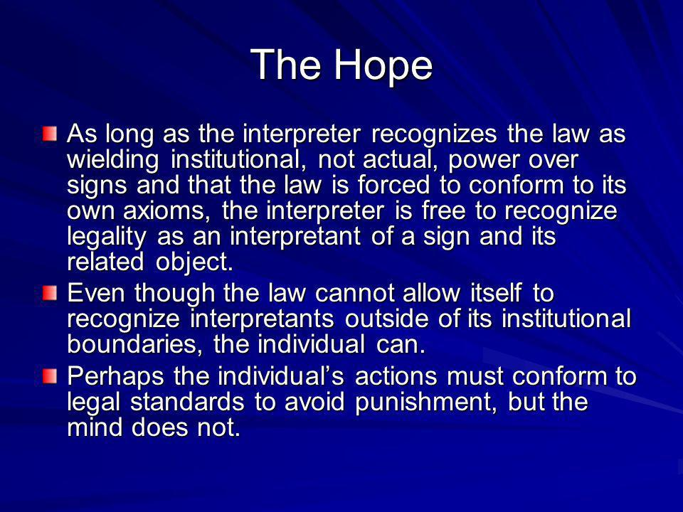 The Hope As long as the interpreter recognizes the law as wielding institutional, not actual, power over signs and that the law is forced to conform to its own axioms, the interpreter is free to recognize legality as an interpretant of a sign and its related object.