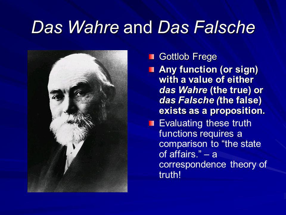 Das Wahre and Das Falsche Gottlob Frege Any function (or sign) with a value of either das Wahre (the true) or das Falsche (the false) exists as a proposition.