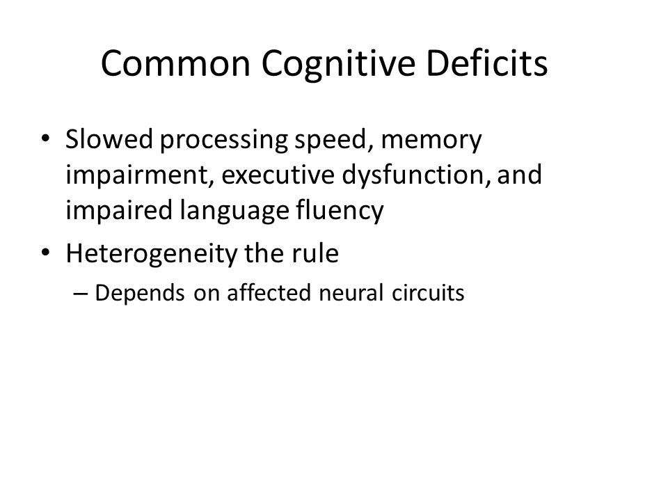 Common Cognitive Deficits Slowed processing speed, memory impairment, executive dysfunction, and impaired language fluency Heterogeneity the rule – Depends on affected neural circuits
