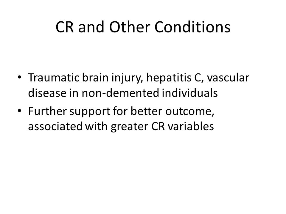 CR and Other Conditions Traumatic brain injury, hepatitis C, vascular disease in non-demented individuals Further support for better outcome, associated with greater CR variables
