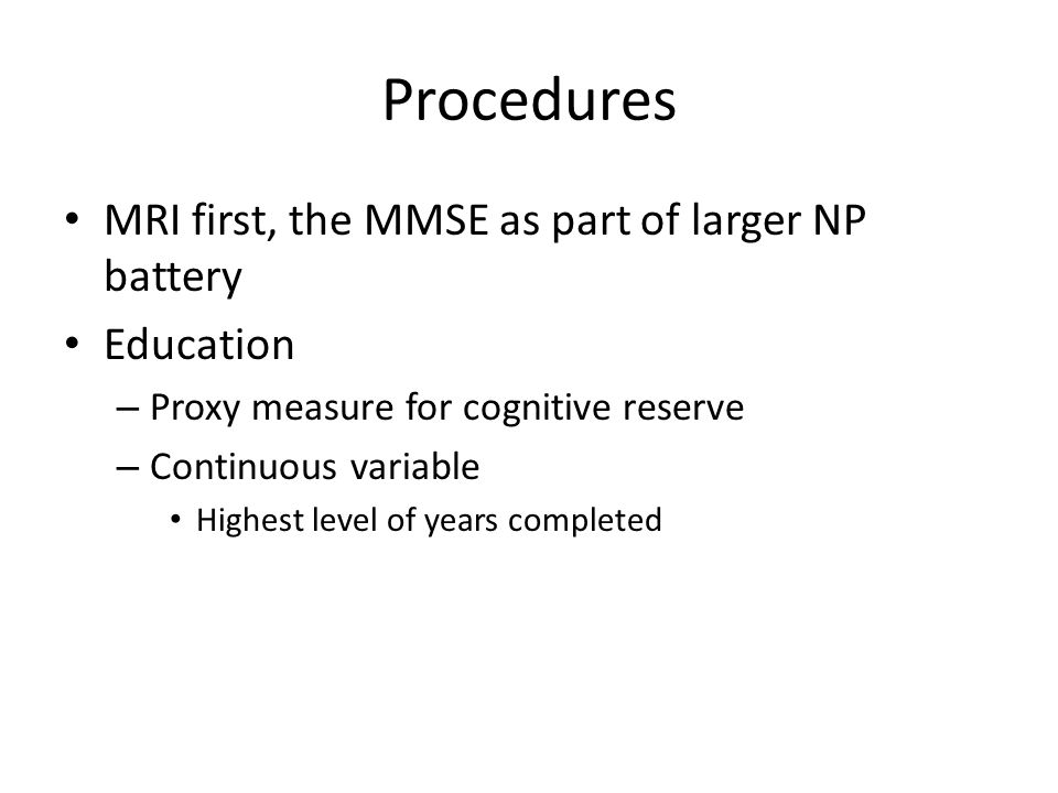 Procedures MRI first, the MMSE as part of larger NP battery Education – Proxy measure for cognitive reserve – Continuous variable Highest level of years completed