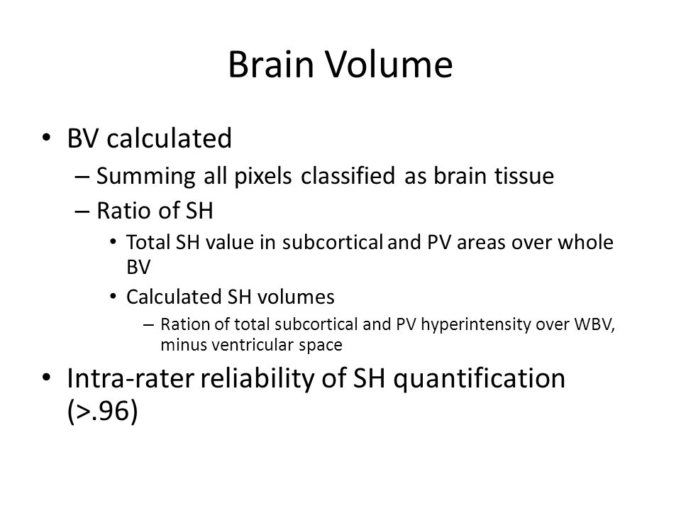 Brain Volume BV calculated – Summing all pixels classified as brain tissue – Ratio of SH Total SH value in subcortical and PV areas over whole BV Calculated SH volumes – Ration of total subcortical and PV hyperintensity over WBV, minus ventricular space Intra-rater reliability of SH quantification (>.96)