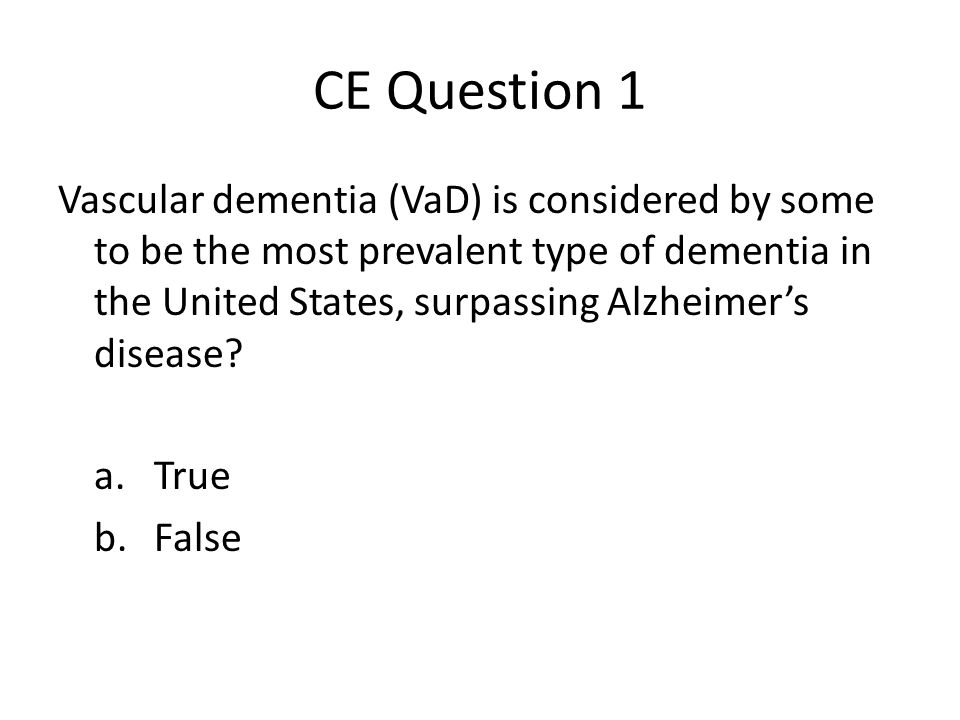 CE Question 1 Vascular dementia (VaD) is considered by some to be the most prevalent type of dementia in the United States, surpassing Alzheimers disease.