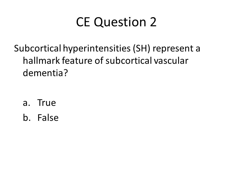CE Question 2 Subcortical hyperintensities (SH) represent a hallmark feature of subcortical vascular dementia.