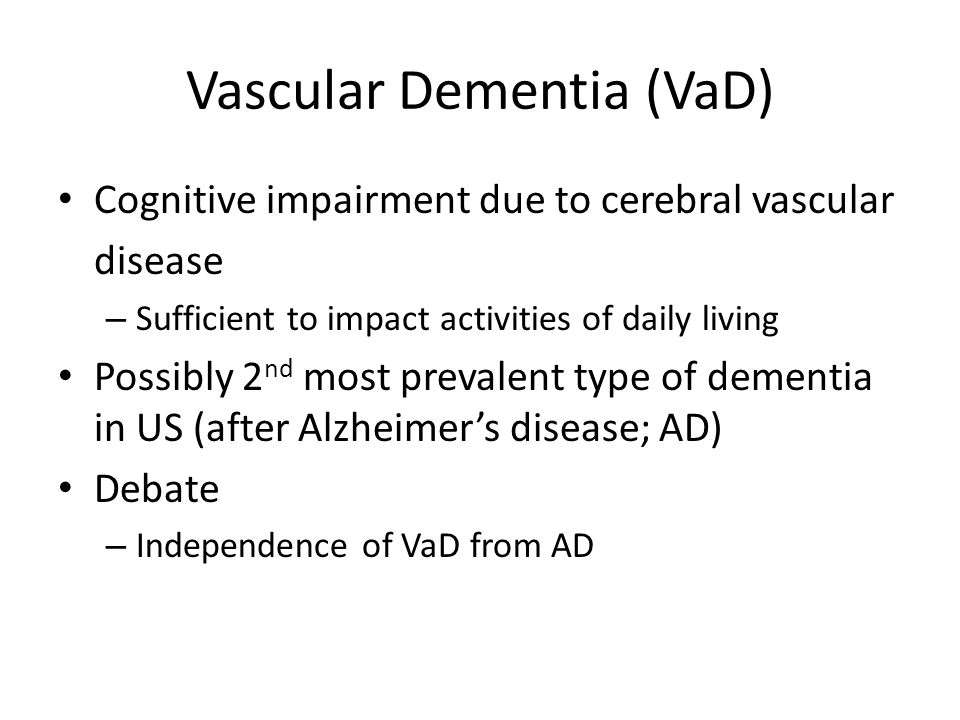 Vascular Dementia (VaD) Cognitive impairment due to cerebral vascular disease – Sufficient to impact activities of daily living Possibly 2 nd most prevalent type of dementia in US (after Alzheimers disease; AD) Debate – Independence of VaD from AD