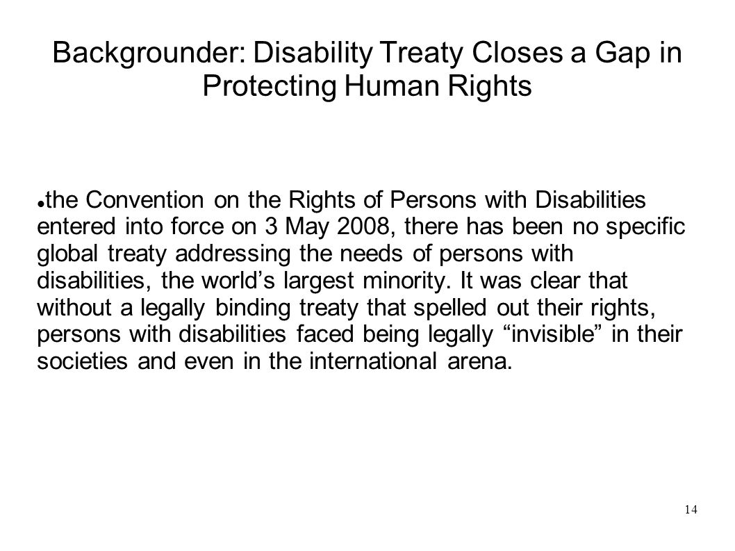14 Backgrounder: Disability Treaty Closes a Gap in Protecting Human Rights the Convention on the Rights of Persons with Disabilities entered into force on 3 May 2008, there has been no specific global treaty addressing the needs of persons with disabilities, the worlds largest minority.
