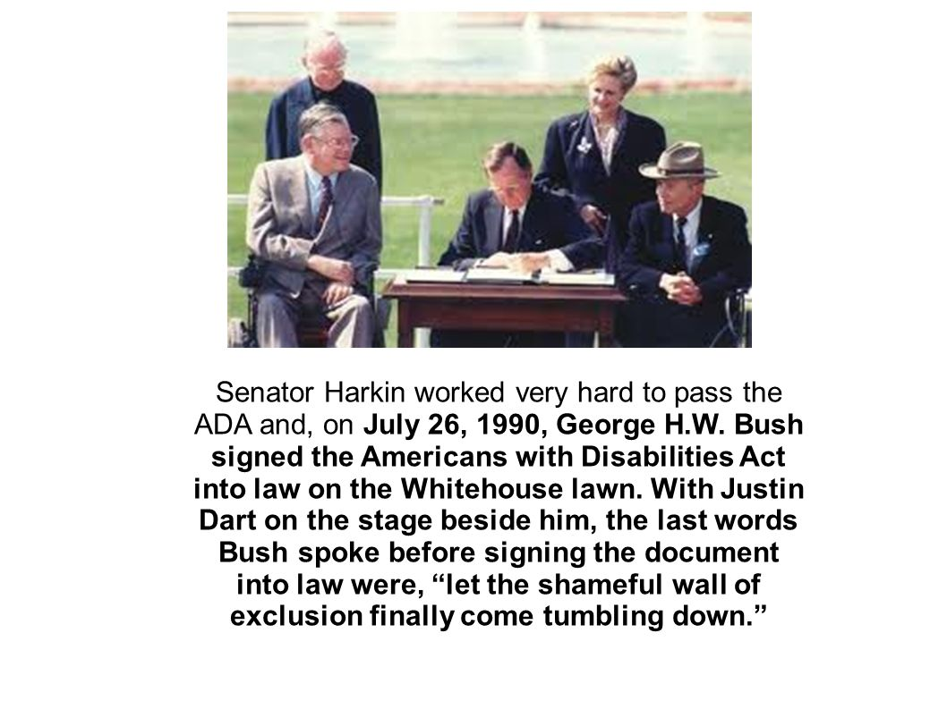 Senator Harkin worked very hard to pass the ADA and, on July 26, 1990, George H.W.