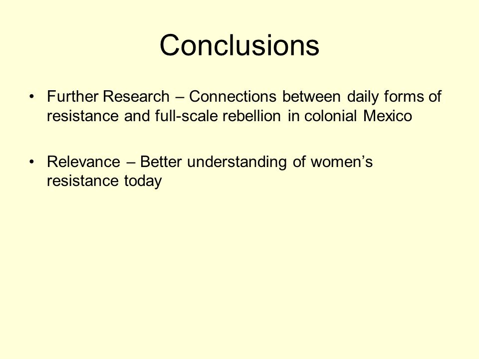 Conclusions Further Research – Connections between daily forms of resistance and full-scale rebellion in colonial Mexico Relevance – Better understanding of womens resistance today