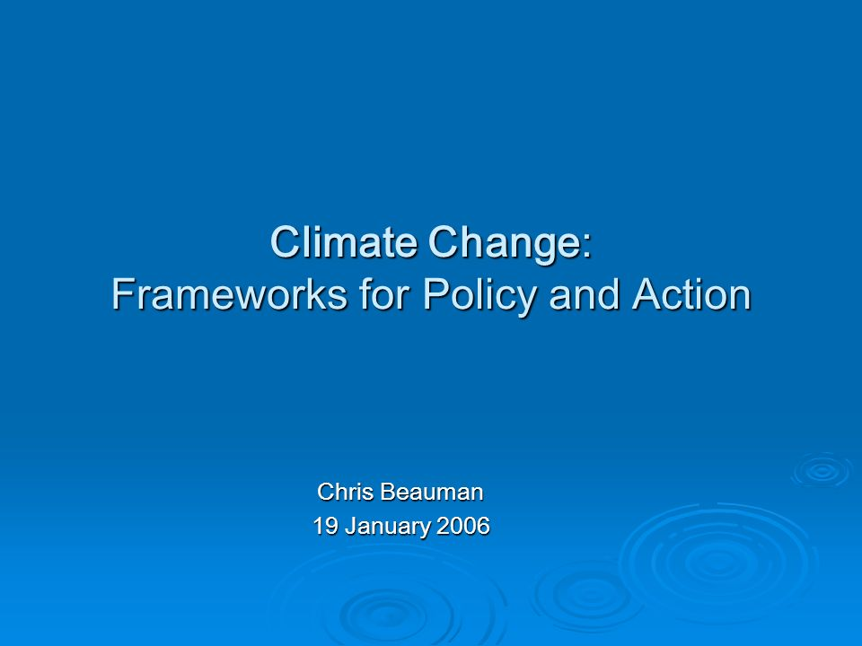 Climate Change: Frameworks for Policy and Action Chris Beauman 19 January 2006