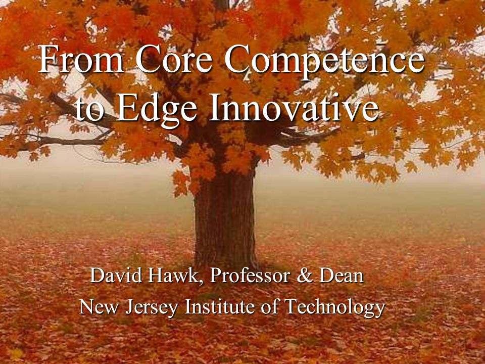 From Core Competence to Edge Innovative From Core Competence to Edge Innovative David Hawk, Professor & Dean New Jersey Institute of Technology New Jersey Institute of Technology