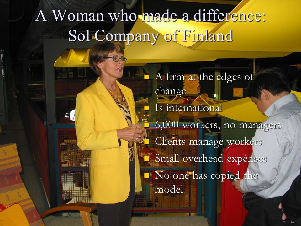 A Woman who made a difference: Sol Company of Finland A firm at the edges of change Is international 6,000 workers, no managers Clients manage workers Small overhead expenses No one has copied the model