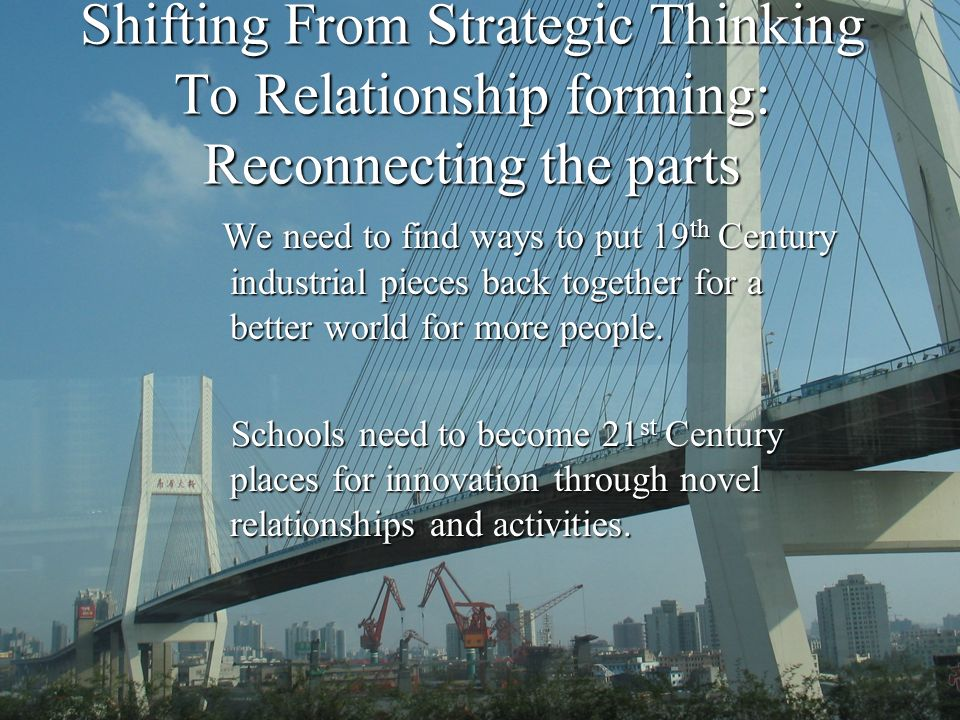 Shifting From Strategic Thinking To Relationship forming: Reconnecting the parts We need to find ways to put 19 th Century industrial pieces back together for a better world for more people.