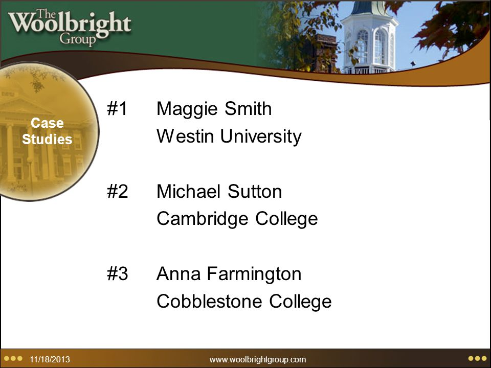 11/18/2013www.woolbrightgroup.com Case Studies #1Maggie Smith Westin University #2Michael Sutton Cambridge College #3Anna Farmington Cobblestone College