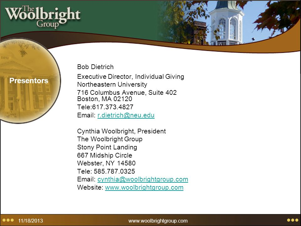 11/18/2013www.woolbrightgroup.com Presentors Bob Dietrich Executive Director, Individual Giving Northeastern University 716 Columbus Avenue, Suite 402 Boston, MA 02120 Tele:617.373.4827 Email: r.dietrich@neu.edur.dietrich@neu.edu Cynthia Woolbright, President The Woolbright Group Stony Point Landing 667 Midship Circle Webster, NY 14580 Tele: 585.787.0325 Email: cynthia@woolbrightgroup.comcynthia@woolbrightgroup.com Website: www.woolbrightgroup.comwww.woolbrightgroup.com