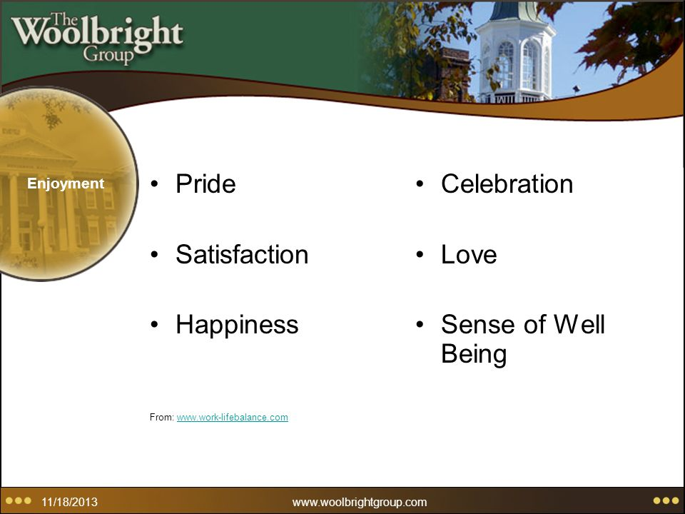 11/18/2013www.woolbrightgroup.com Enjoyment Pride Satisfaction Happiness From: www.work-lifebalance.comwww.work-lifebalance.com Celebration Love Sense of Well Being