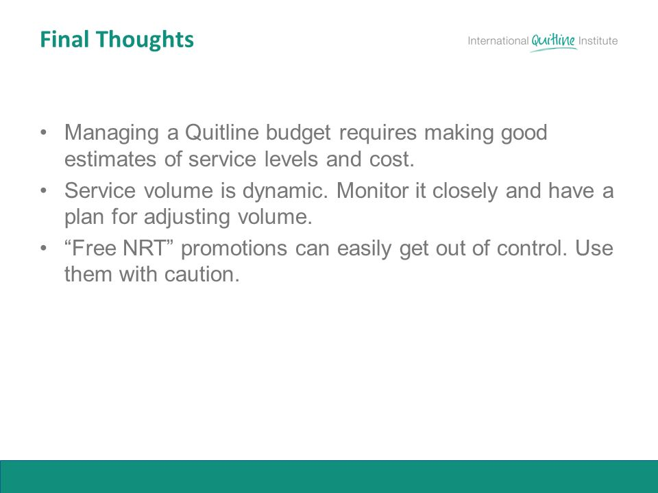 Final Thoughts Managing a Quitline budget requires making good estimates of service levels and cost.