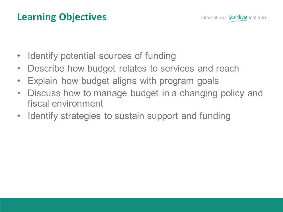 Learning Objectives Identify potential sources of funding Describe how budget relates to services and reach Explain how budget aligns with program goals Discuss how to manage budget in a changing policy and fiscal environment Identify strategies to sustain support and funding