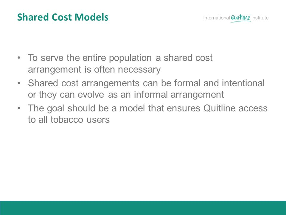 Shared Cost Models To serve the entire population a shared cost arrangement is often necessary Shared cost arrangements can be formal and intentional or they can evolve as an informal arrangement The goal should be a model that ensures Quitline access to all tobacco users
