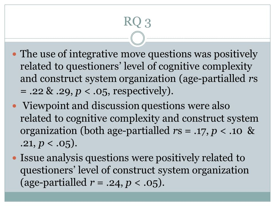 RQ 3 The use of integrative move questions was positively related to questioners level of cognitive complexity and construct system organization (age-partialled rs =.22 &.29, p <.05, respectively).