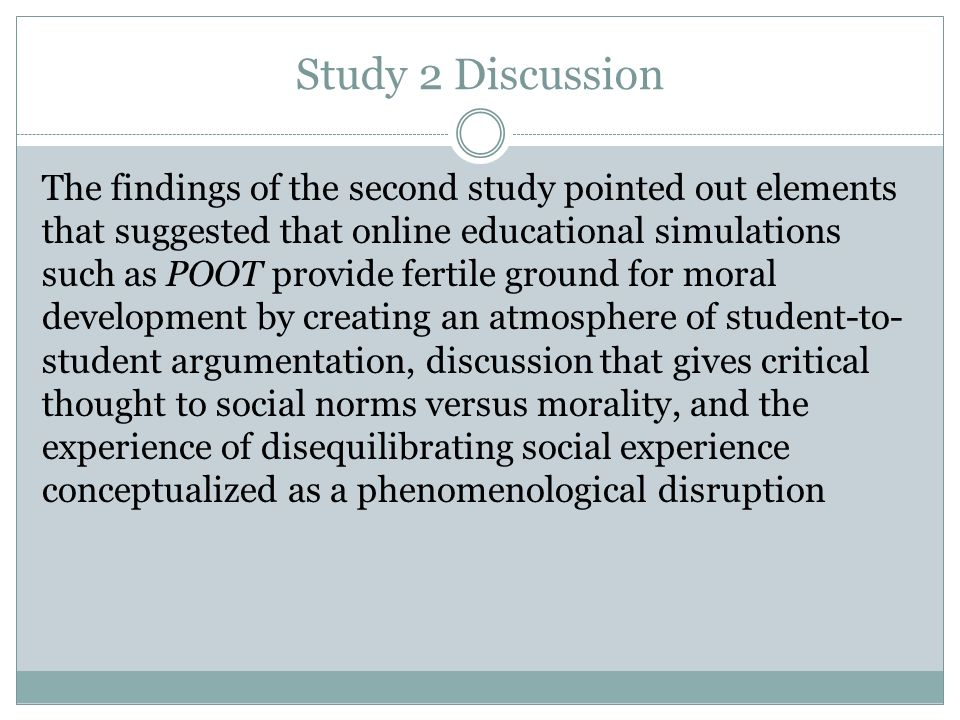 Study 2 Discussion The findings of the second study pointed out elements that suggested that online educational simulations such as POOT provide fertile ground for moral development by creating an atmosphere of student-to- student argumentation, discussion that gives critical thought to social norms versus morality, and the experience of disequilibrating social experience conceptualized as a phenomenological disruption