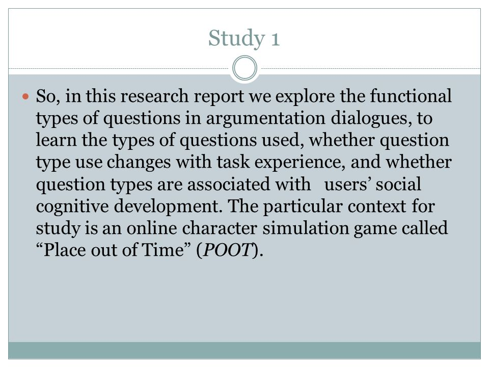 Study 1 So, in this research report we explore the functional types of questions in argumentation dialogues, to learn the types of questions used, whether question type use changes with task experience, and whether question types are associated with users social cognitive development.