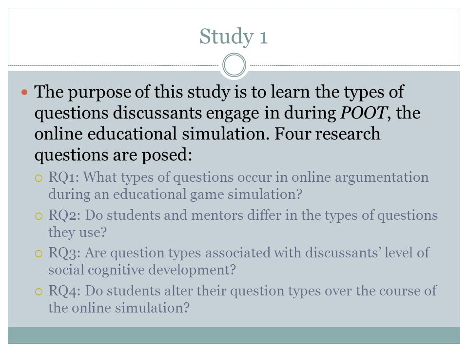 Study 1 The purpose of this study is to learn the types of questions discussants engage in during POOT, the online educational simulation.