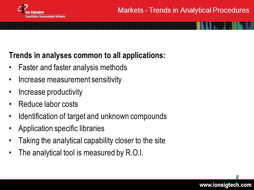 8 Markets - Trends in Analytical Procedures Trends in analyses common to all applications: Faster and faster analysis methods Increase measurement sensitivity Increase productivity Reduce labor costs Identification of target and unknown compounds Application specific libraries Taking the analytical capability closer to the site The analytical tool is measured by R.O.I.